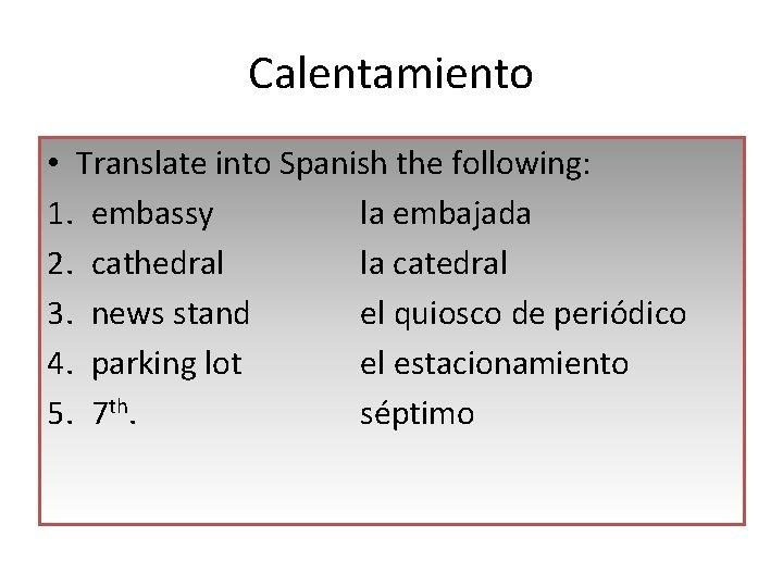 Calentamiento • Translate into Spanish the following: 1. embassy la embajada 2. cathedral la