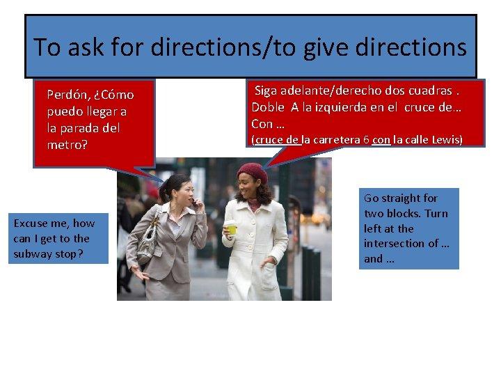 To ask for directions/to give directions Perdón, ¿Cómo puedo llegar a la parada del