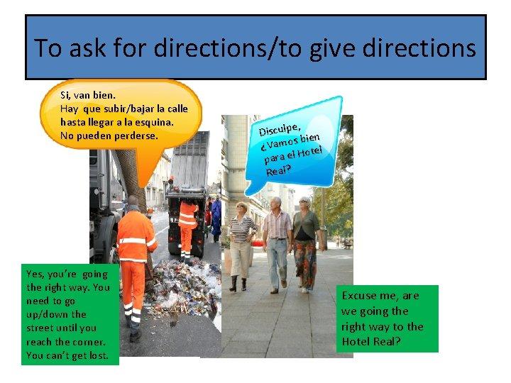 To ask for directions/to give directions Si, van bien. Hay que subir/bajar la calle