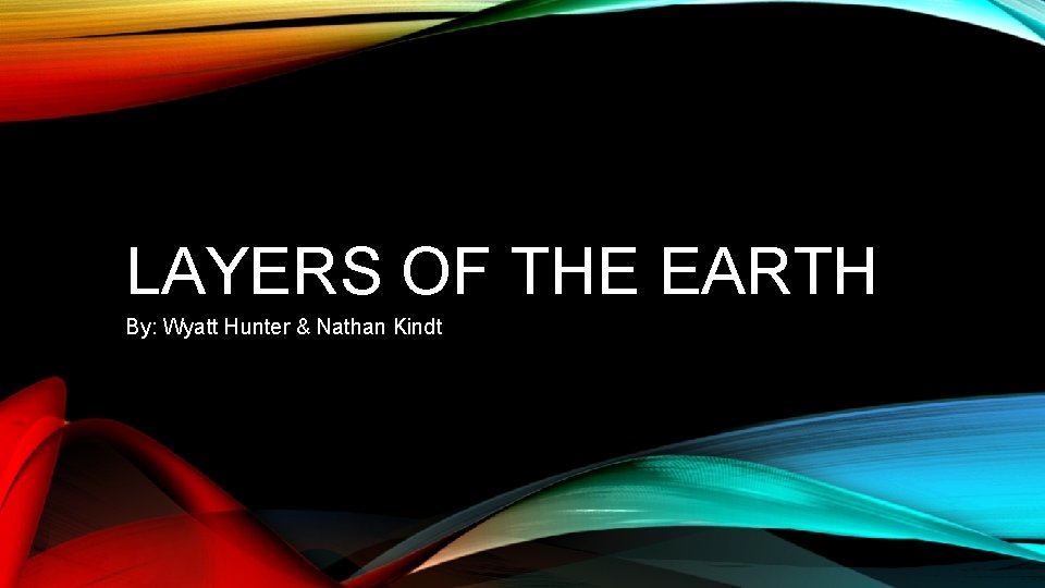 LAYERS OF THE EARTH By: Wyatt Hunter & Nathan Kindt