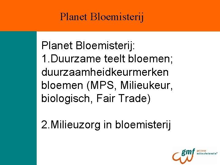 Planet Bloemisterij: 1. Duurzame teelt bloemen; duurzaamheidkeurmerken bloemen (MPS, Milieukeur, biologisch, Fair Trade) 2.