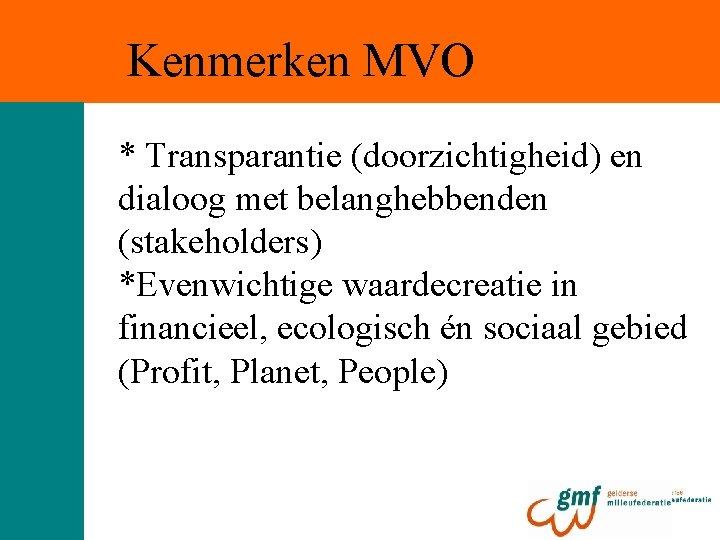 Kenmerken MVO * Transparantie (doorzichtigheid) en dialoog met belanghebbenden (stakeholders) *Evenwichtige waardecreatie in financieel,