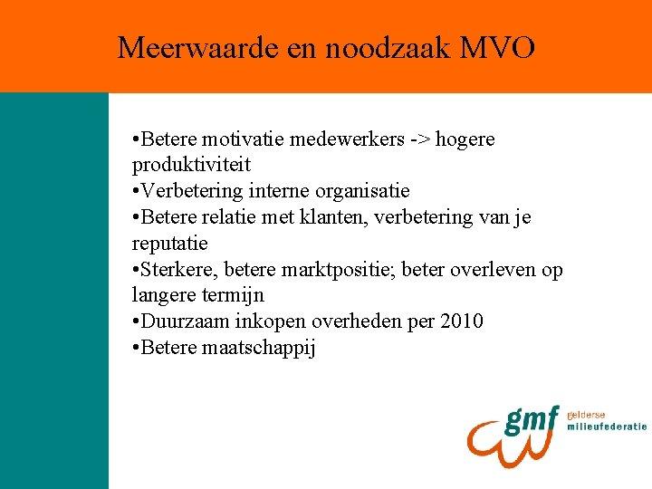 Meerwaarde en noodzaak MVO • Betere motivatie medewerkers -> hogere produktiviteit • Verbetering interne