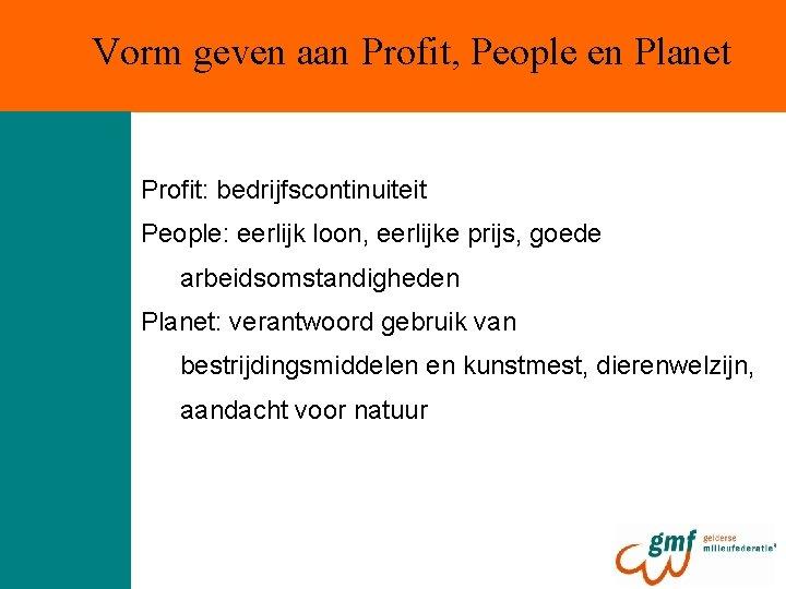 Vorm geven aan Profit, People en Planet Profit: bedrijfscontinuiteit People: eerlijk loon, eerlijke prijs,