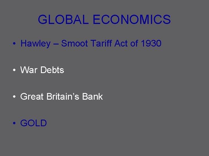 GLOBAL ECONOMICS • Hawley – Smoot Tariff Act of 1930 • War Debts •