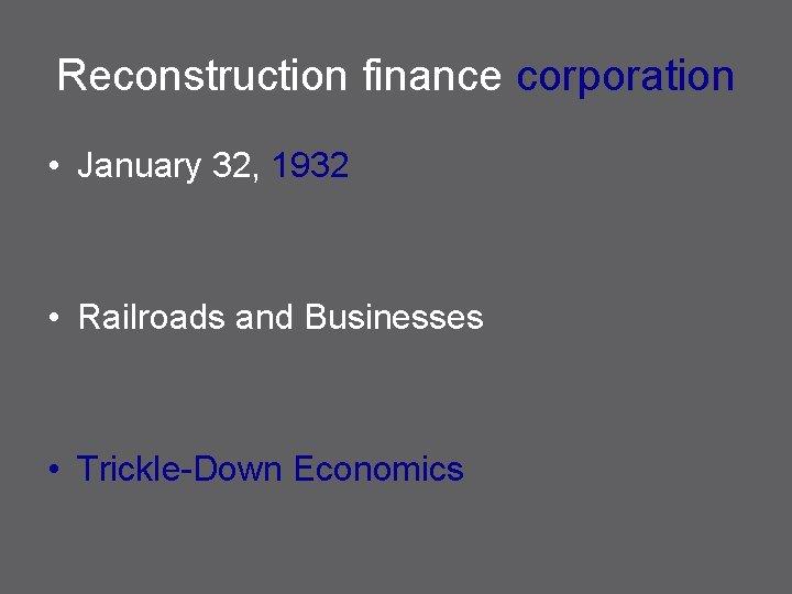 Reconstruction finance corporation • January 32, 1932 • Railroads and Businesses • Trickle-Down Economics