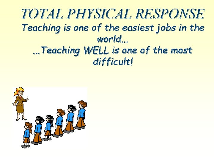 TOTAL PHYSICAL RESPONSE Teaching is one of the easiest jobs in the world. .