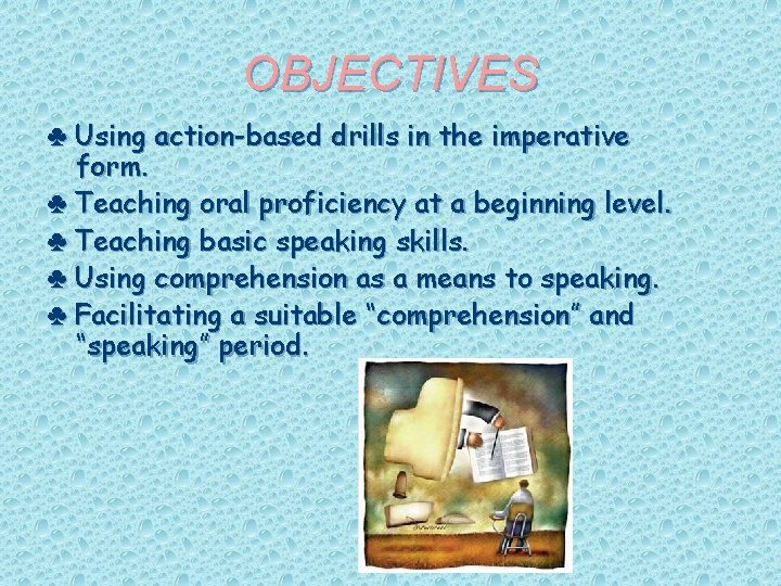 OBJECTIVES ♣ Using action-based drills in the imperative form. ♣ Teaching oral proficiency at