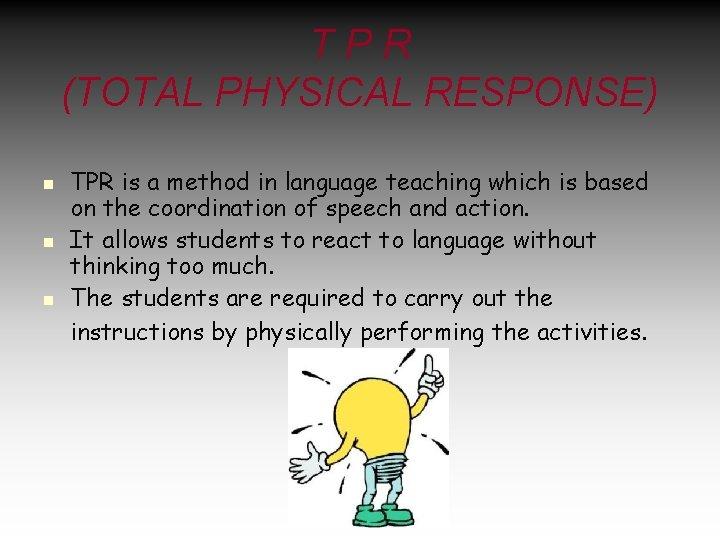 TPR (TOTAL PHYSICAL RESPONSE) n n n TPR is a method in language teaching