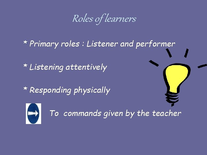 Roles of learners * Primary roles : Listener and performer * Listening attentively *