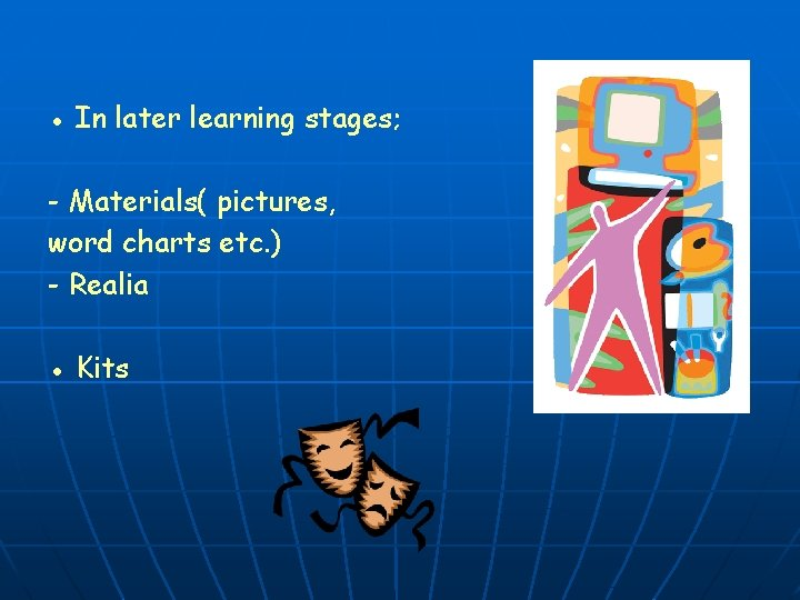 ● In later learning stages; - Materials( pictures, word charts etc. ) - Realia