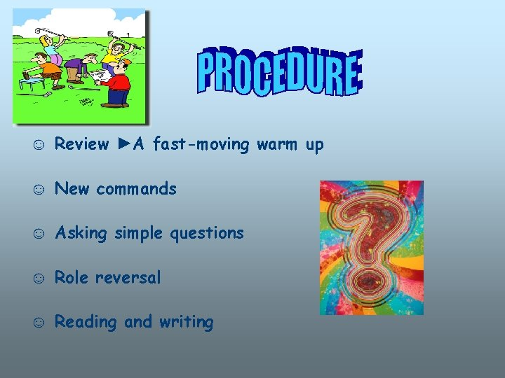 ☺ Review ►A fast-moving warm up ☺ New commands ☺ Asking simple questions ☺