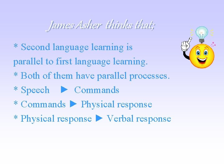 James Asher thinks that; * Second language learning is parallel to first language learning.