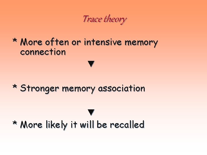 Trace theory * More often or intensive memory connection ▼ * Stronger memory association
