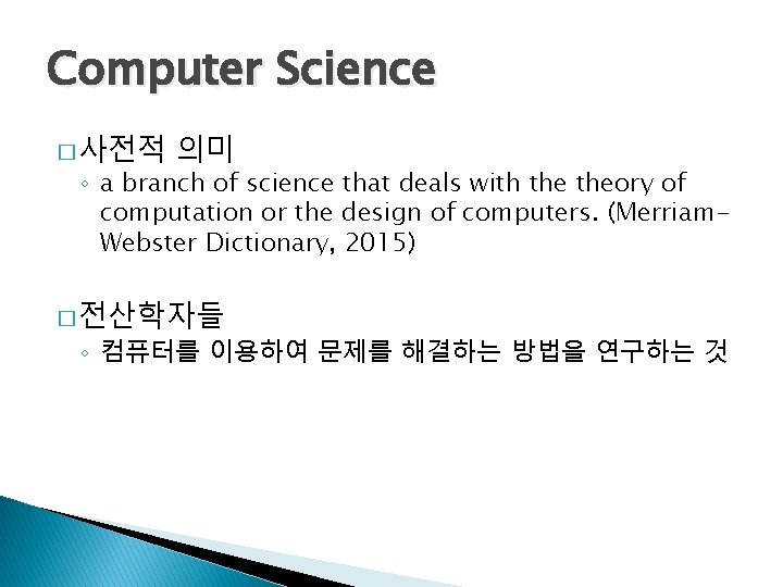 Computer Science � 사전적 의미 ◦ a branch of science that deals with theory