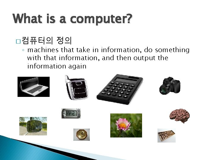 What is a computer? � 컴퓨터의 정의 ◦ machines that take in information, do