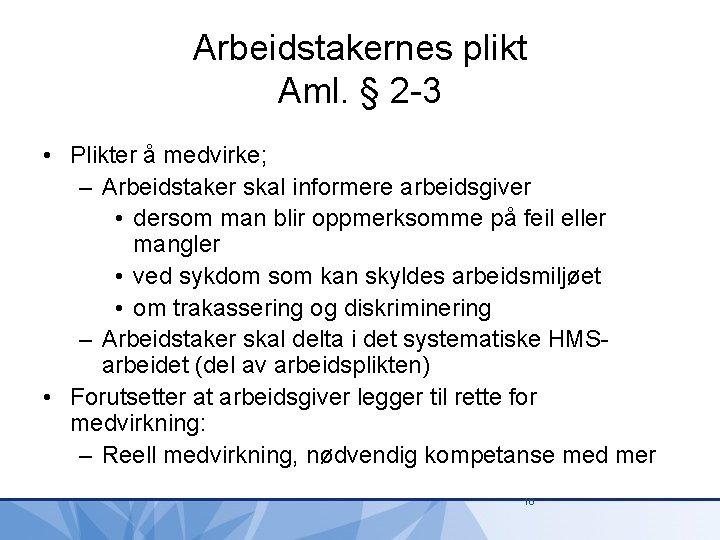 Arbeidstakernes plikt Aml. § 2 -3 • Plikter å medvirke; – Arbeidstaker skal informere