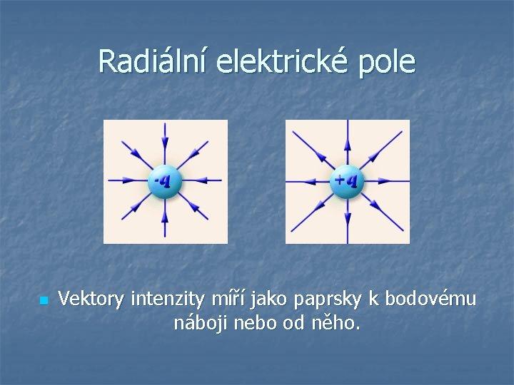 Radiální elektrické pole n Vektory intenzity míří jako paprsky k bodovému náboji nebo od