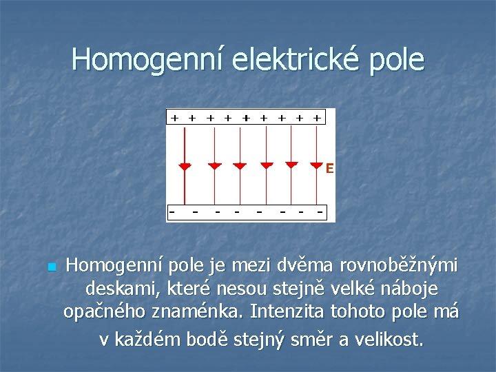 Homogenní elektrické pole n Homogenní pole je mezi dvěma rovnoběžnými deskami, které nesou stejně