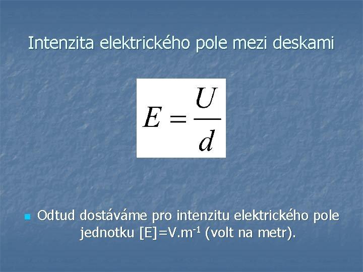 Intenzita elektrického pole mezi deskami n Odtud dostáváme pro intenzitu elektrického pole jednotku [E]=V.