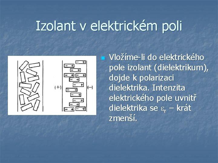 Izolant v elektrickém poli n Vložíme-li do elektrického pole izolant (dielektrikum), dojde k polarizaci