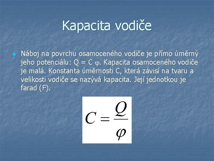 Kapacita vodiče n Náboj na povrchu osamoceného vodiče je přímo úměrný jeho potenciálu: Q
