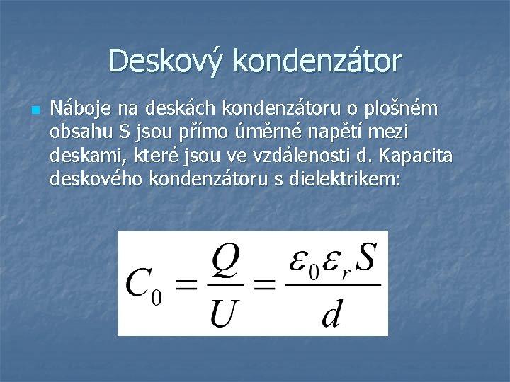 Deskový kondenzátor n Náboje na deskách kondenzátoru o plošném obsahu S jsou přímo úměrné