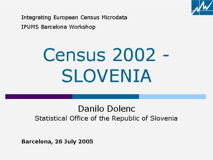 Integrating European Census Microdata IPUMS Barcelona Workshop Census 2002 SLOVENIA Danilo Dolenc Statistical Office