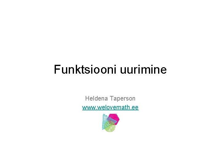 Funktsiooni uurimine Heldena Taperson www. welovemath. ee