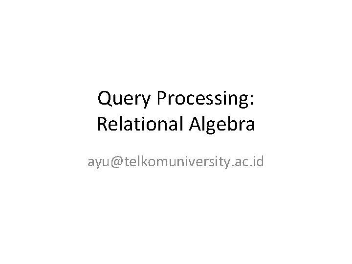 Query Processing: Relational Algebra ayu@telkomuniversity. ac. id