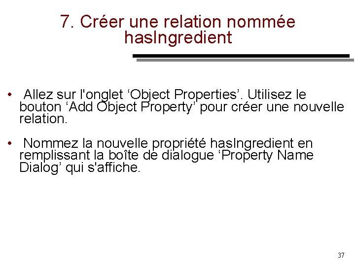 7. Créer une relation nommée has. Ingredient • Allez sur l'onglet 'Object Properties'. Utilisez