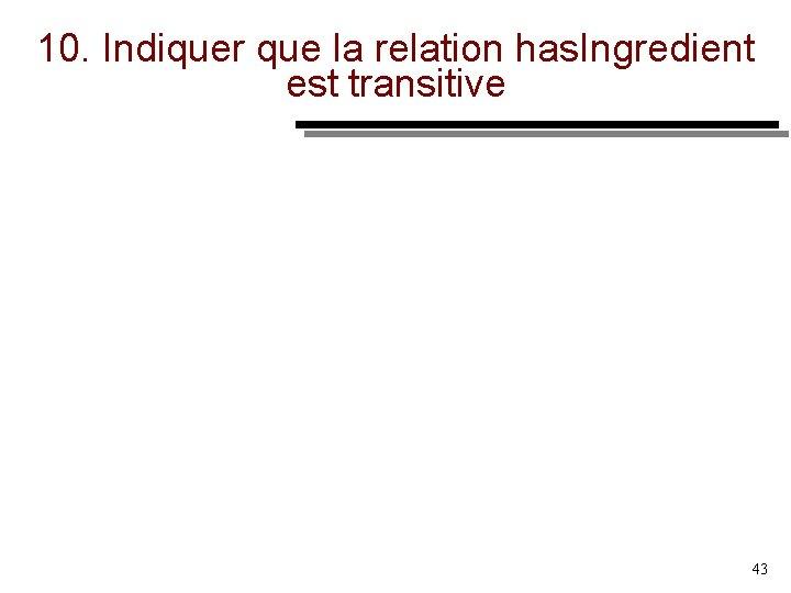 10. Indiquer que la relation has. Ingredient est transitive 43