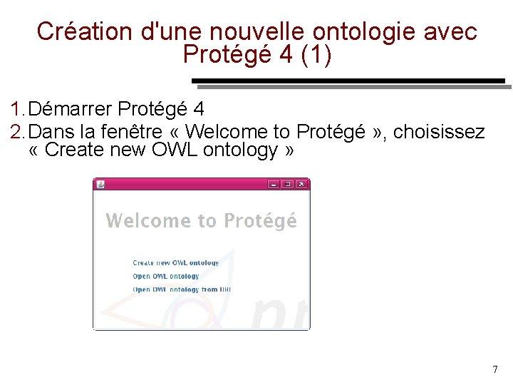 Création d'une nouvelle ontologie avec Protégé 4 (1) 1. Démarrer Protégé 4 2. Dans