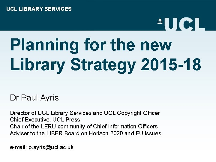 UCL LIBRARY SERVICES Planning for the new Library Strategy 2015 -18 Dr Paul Ayris