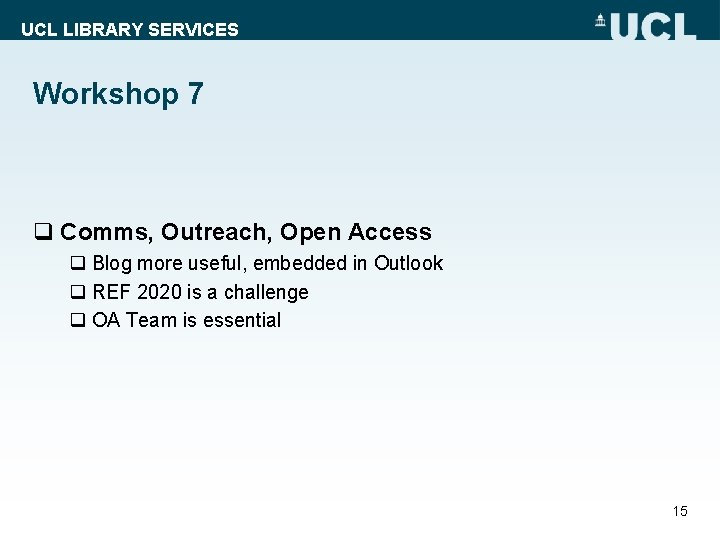 UCL LIBRARY SERVICES Workshop 7 q Comms, Outreach, Open Access q Blog more useful,