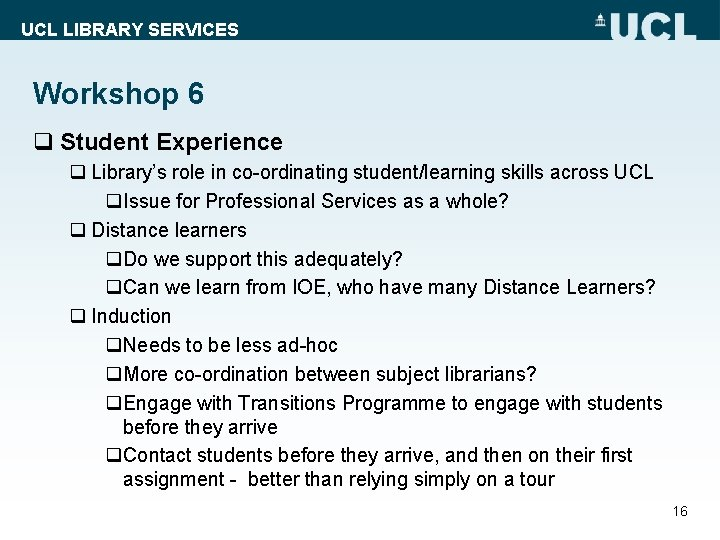 UCL LIBRARY SERVICES Workshop 6 q Student Experience q Library's role in co-ordinating student/learning