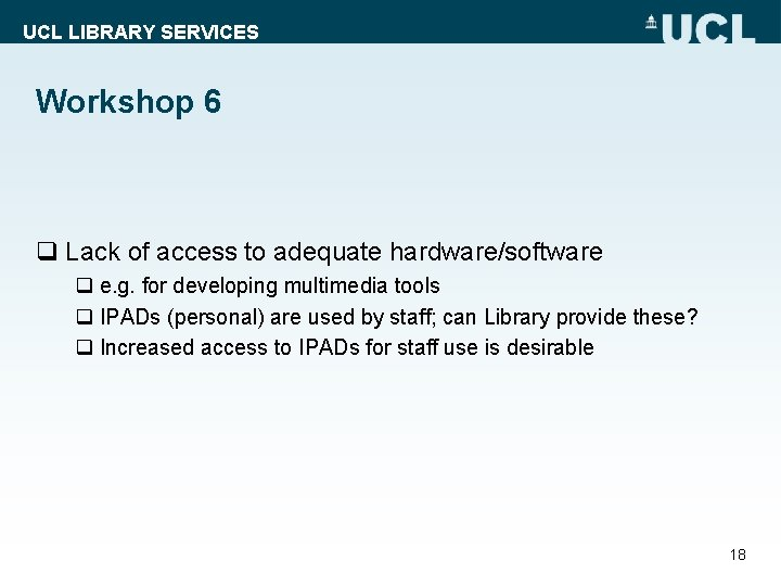 UCL LIBRARY SERVICES Workshop 6 q Lack of access to adequate hardware/software q e.