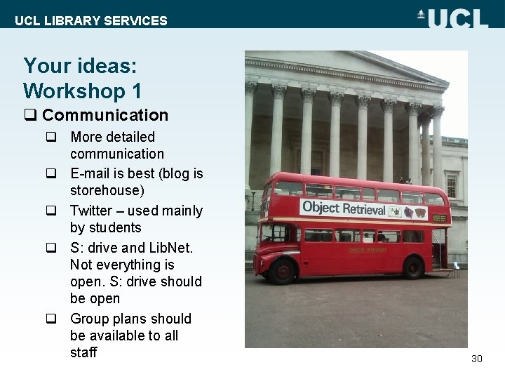 UCL LIBRARY SERVICES Your ideas: Workshop 1 q Communication q More detailed communication q