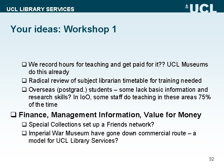 UCL LIBRARY SERVICES Your ideas: Workshop 1 q We record hours for teaching and