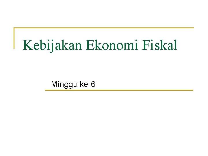 Kebijakan Ekonomi Fiskal Minggu ke-6