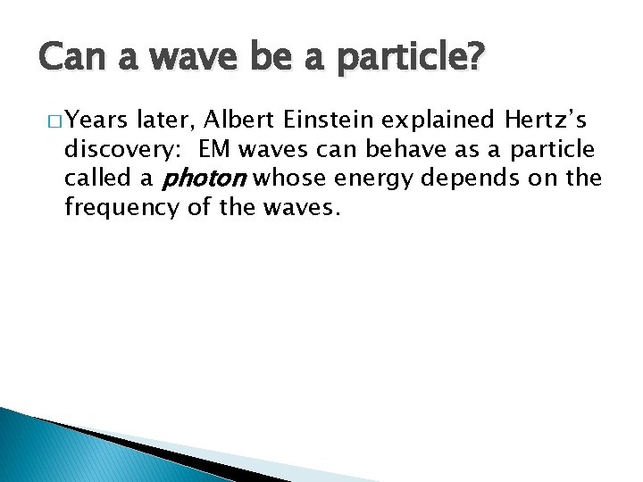 Can a wave be a particle? � Years later, Albert Einstein explained Hertz's discovery: