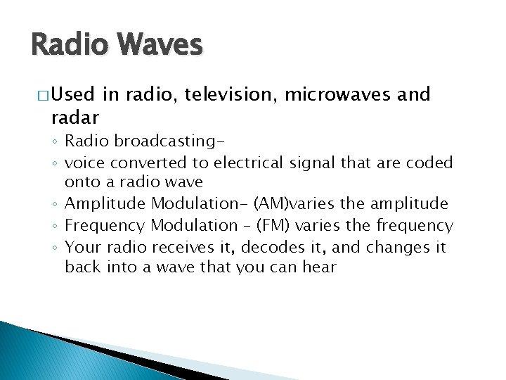 Radio Waves � Used radar in radio, television, microwaves and ◦ Radio broadcasting◦ voice