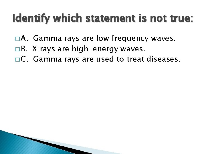 Identify which statement is not true: � A. Gamma rays are low frequency waves.