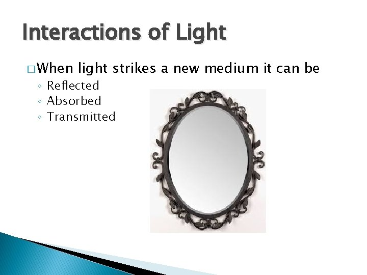 Interactions of Light � When light strikes a new medium it can be ◦