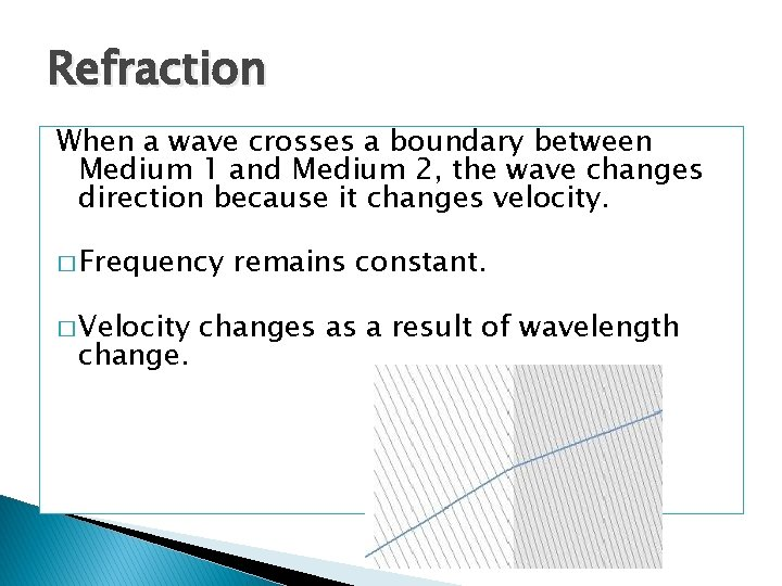 Refraction When a wave crosses a boundary between Medium 1 and Medium 2, the