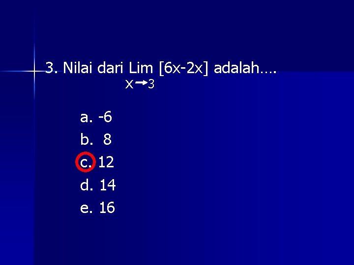 3. Nilai dari Lim [6 x-2 x] adalah…. x 3 a. -6 b. 8