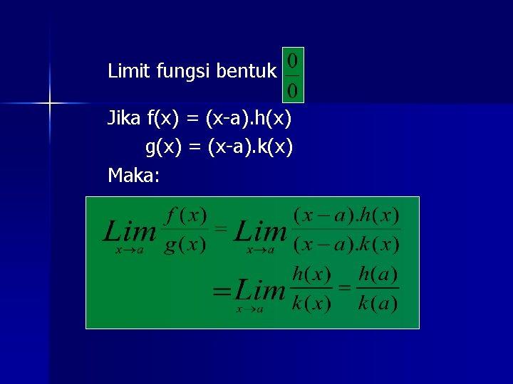 Limit fungsi bentuk Jika f(x) = (x-a). h(x) g(x) = (x-a). k(x) Maka: