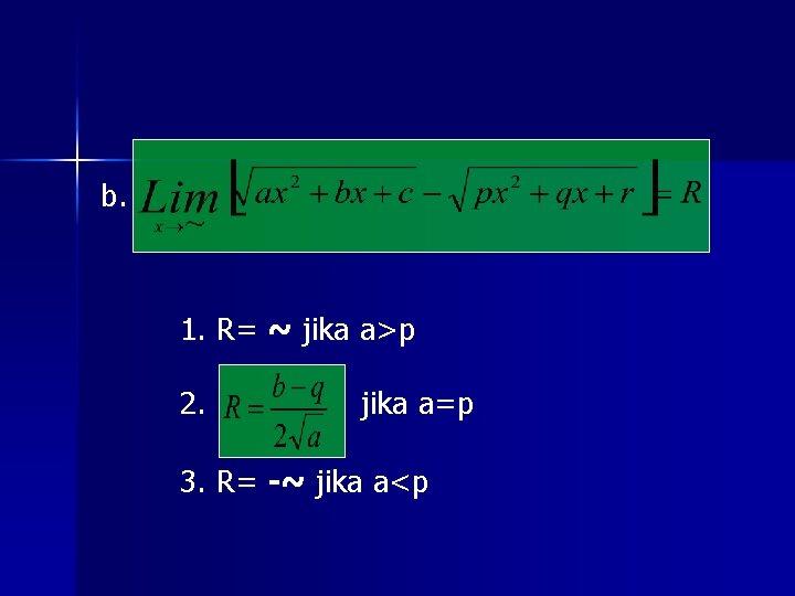 b. 1. R= ~ jika a>p 2. jika a=p 3. R= -~ jika a<p