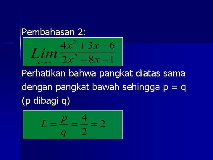 Pembahasan 2: Perhatikan bahwa pangkat diatas sama dengan pangkat bawah sehingga p = q