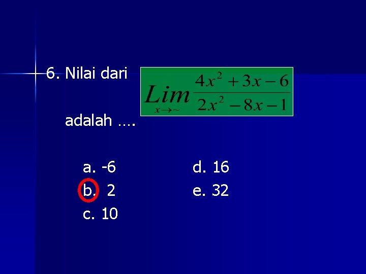 6. Nilai dari adalah …. a. -6 b. 2 c. 10 d. 16 e.